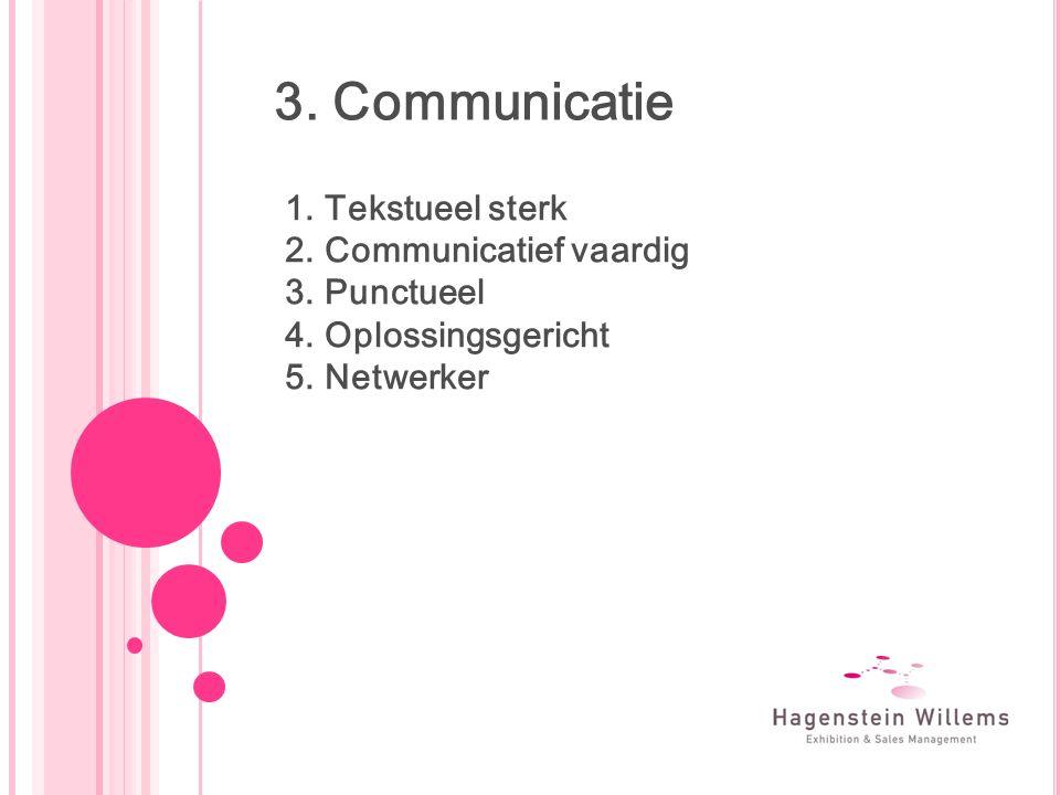 3. Communicatie 1.Tekstueel sterk 2.Communicatief vaardig 3.Punctueel 4.Oplossingsgericht 5.Netwerker
