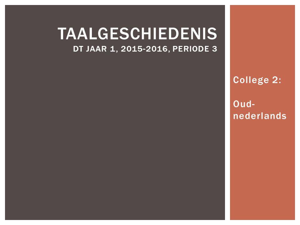 College 2: Oud- nederlands TAALGESCHIEDENIS DT JAAR 1, 2015-2016, PERIODE 3