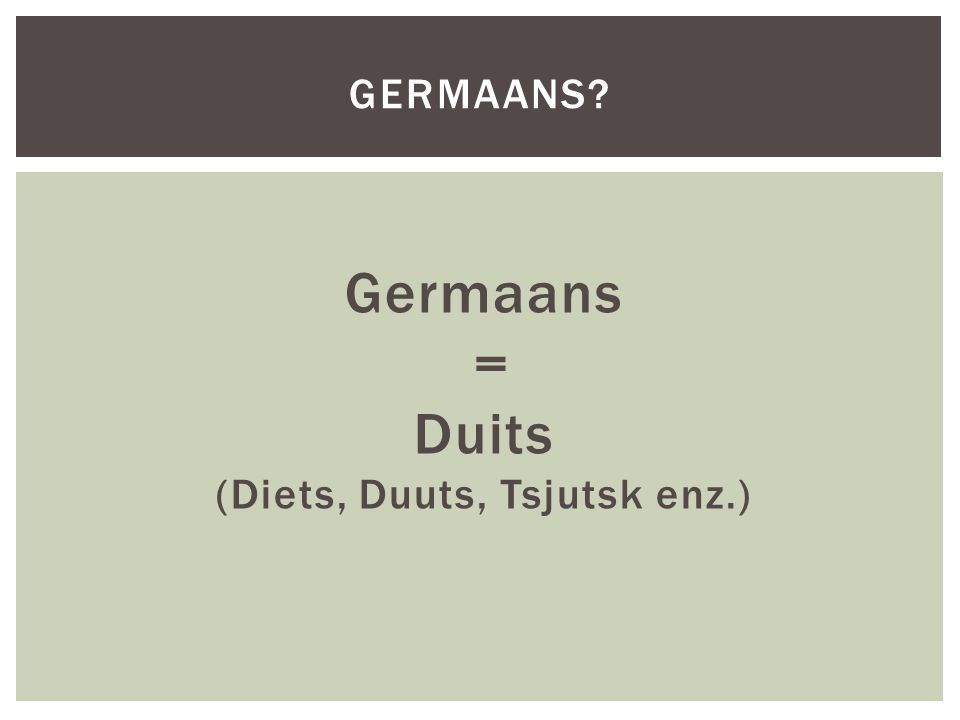 Germaans = Duits (Diets, Duuts, Tsjutsk enz.) GERMAANS?