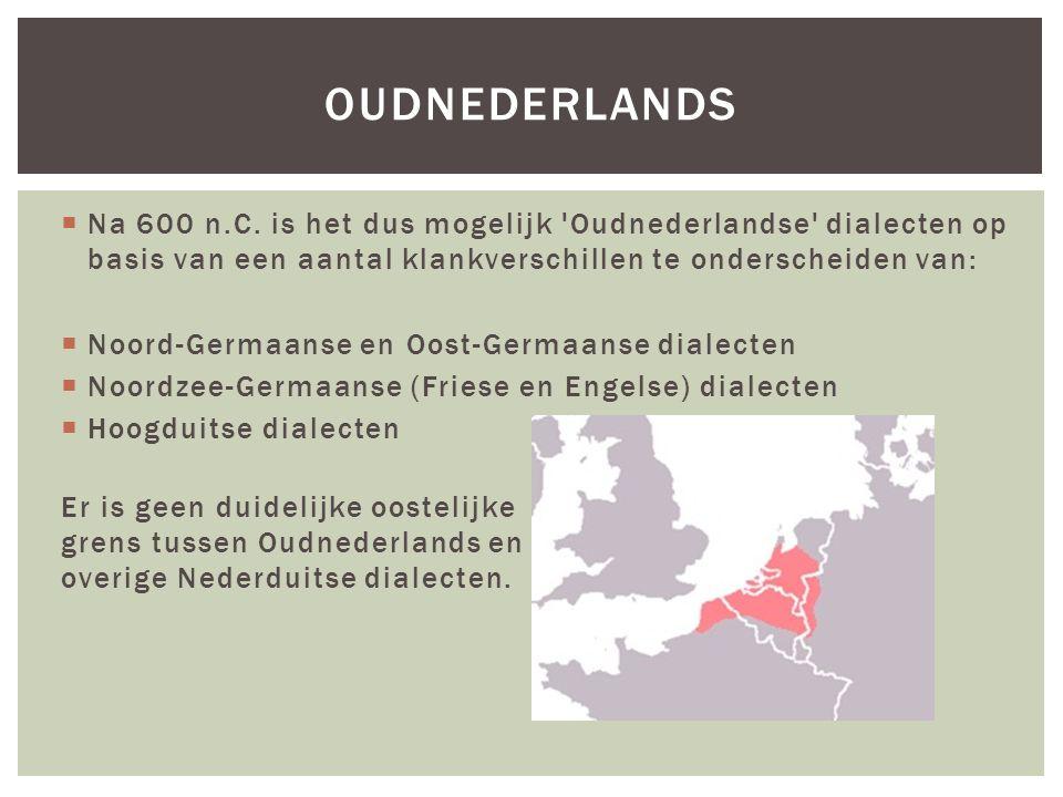  Na 600 n.C. is het dus mogelijk 'Oudnederlandse' dialecten op basis van een aantal klankverschillen te onderscheiden van:  Noord-Germaanse en Oost-