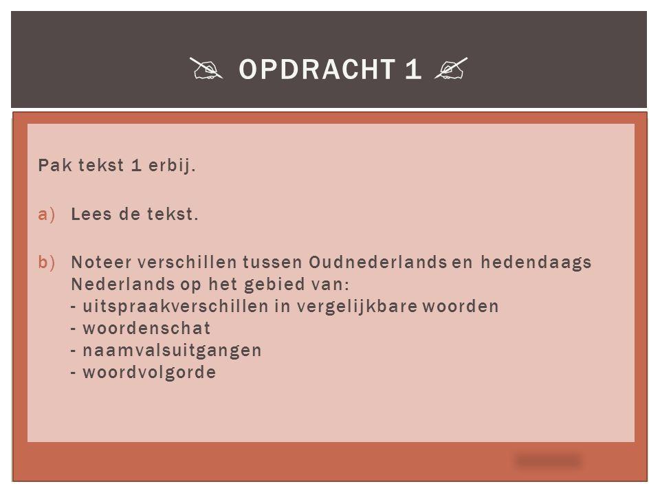  OPDRACHT 1  Pak tekst 1 erbij. a)Lees de tekst. b)Noteer verschillen tussen Oudnederlands en hedendaags Nederlands op het gebied van: - uitspraakve