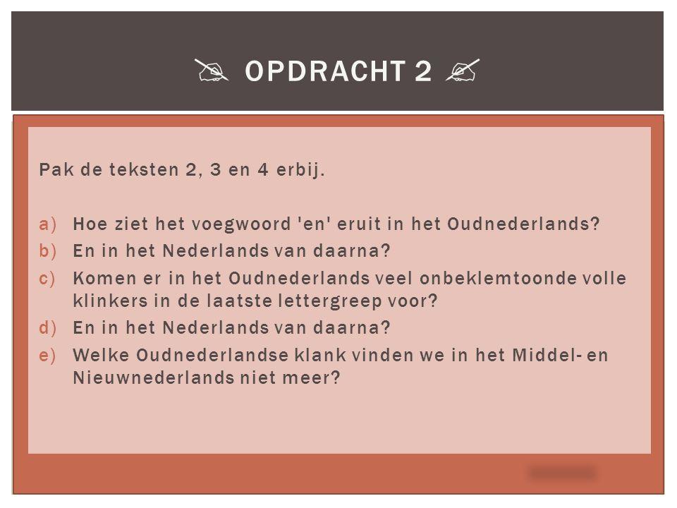  OPDRACHT 2  Pak de teksten 2, 3 en 4 erbij. a)Hoe ziet het voegwoord 'en' eruit in het Oudnederlands? b)En in het Nederlands van daarna? c)Komen er
