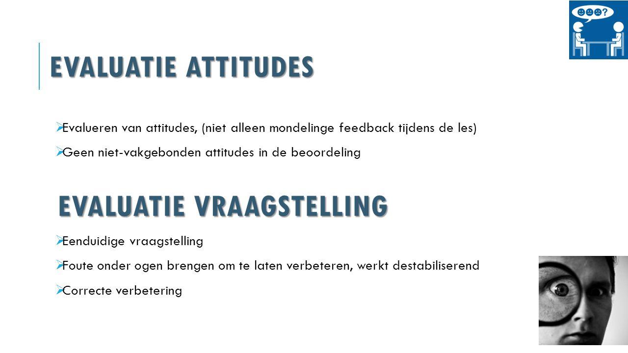EVALUATIE ATTITUDES  Evalueren van attitudes, (niet alleen mondelinge feedback tijdens de les)  Geen niet-vakgebonden attitudes in de beoordeling EVALUATIE VRAAGSTELLING  Eenduidige vraagstelling  Foute onder ogen brengen om te laten verbeteren, werkt destabiliserend  Correcte verbetering