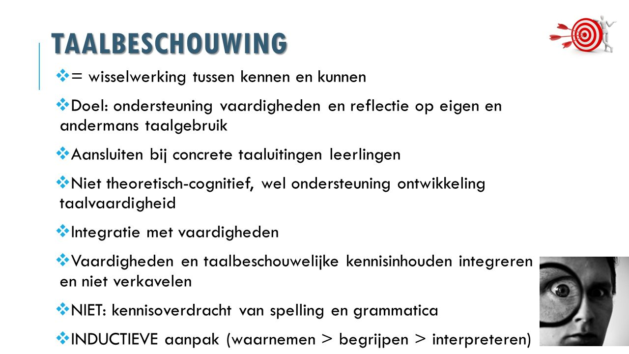 TAALBESCHOUWING  = wisselwerking tussen kennen en kunnen  Doel: ondersteuning vaardigheden en reflectie op eigen en andermans taalgebruik  Aansluiten bij concrete taaluitingen leerlingen  Niet theoretisch-cognitief, wel ondersteuning ontwikkeling taalvaardigheid  Integratie met vaardigheden  Vaardigheden en taalbeschouwelijke kennisinhouden integreren en niet verkavelen  NIET: kennisoverdracht van spelling en grammatica  INDUCTIEVE aanpak (waarnemen > begrijpen > interpreteren)