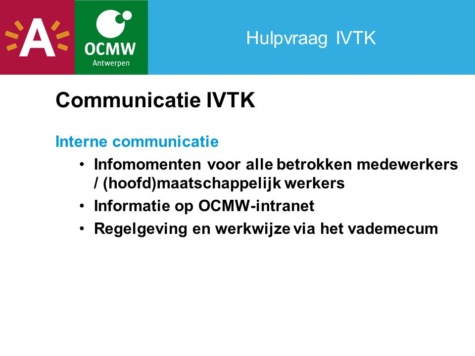 Hulpvraag IVTK Communicatie IVTK Interne communicatie Infomomenten voor alle betrokken medewerkers / (hoofd)maatschappelijk werkers Informatie op OCMW-intranet Regelgeving en werkwijze via het vademecum