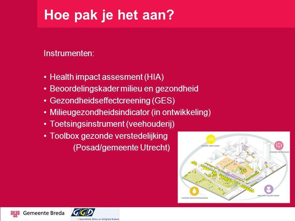 Hoe pak je het aan? Instrumenten: Health impact assesment (HIA) Beoordelingskader milieu en gezondheid Gezondheidseffectcreening (GES) Milieugezondhei