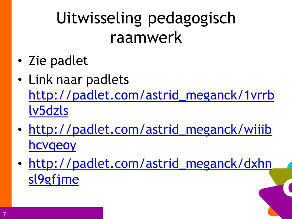 7 Uitwisseling pedagogisch raamwerk Zie padlet Link naar padlets http://padlet.com/astrid_meganck/1vrrb lv5dzls http://padlet.com/astrid_meganck/1vrrb lv5dzls http://padlet.com/astrid_meganck/wiiib hcvqeoy http://padlet.com/astrid_meganck/wiiib hcvqeoy http://padlet.com/astrid_meganck/dxhn sl9gfjme http://padlet.com/astrid_meganck/dxhn sl9gfjme