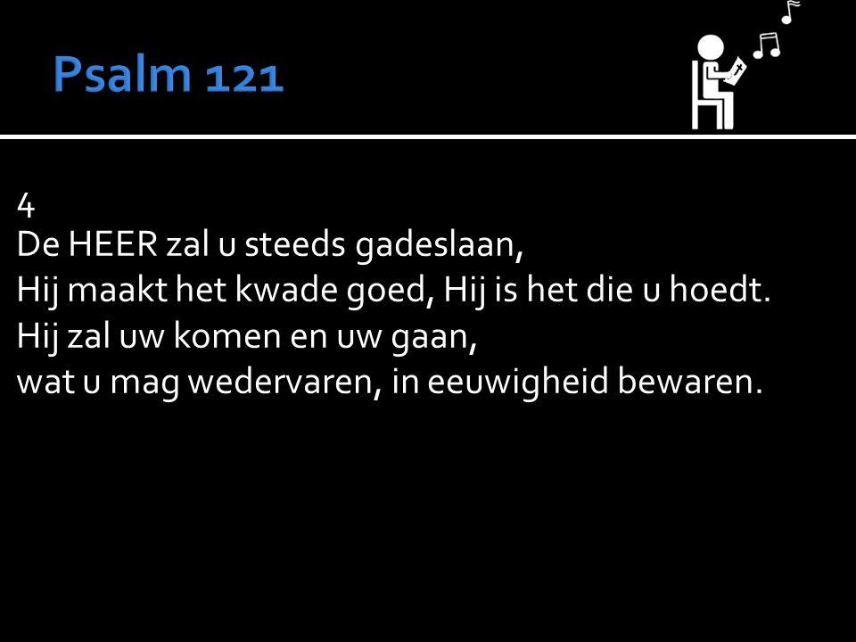 4 De HEER zal u steeds gadeslaan, Hij maakt het kwade goed, Hij is het die u hoedt.