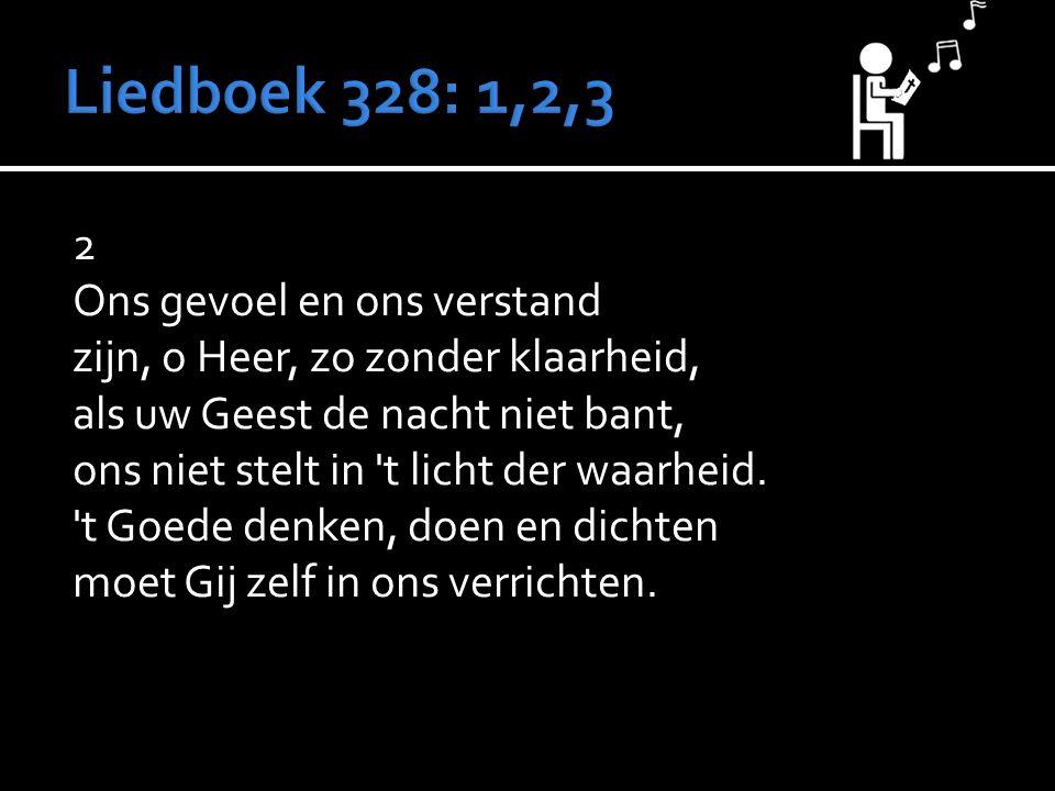 2 Ons gevoel en ons verstand zijn, o Heer, zo zonder klaarheid, als uw Geest de nacht niet bant, ons niet stelt in t licht der waarheid.