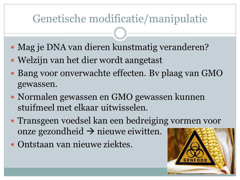 Genetische modificatie/manipulatie Mag je DNA van dieren kunstmatig veranderen? Welzijn van het dier wordt aangetast Bang voor onverwachte effecten. B
