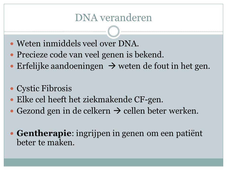 DNA veranderen Weten inmiddels veel over DNA. Precieze code van veel genen is bekend. Erfelijke aandoeningen  weten de fout in het gen. Cystic Fibros