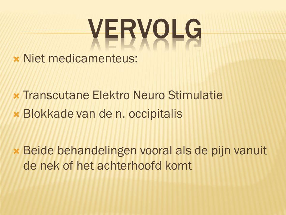  Niet medicamenteus:  Transcutane Elektro Neuro Stimulatie  Blokkade van de n. occipitalis  Beide behandelingen vooral als de pijn vanuit de nek o