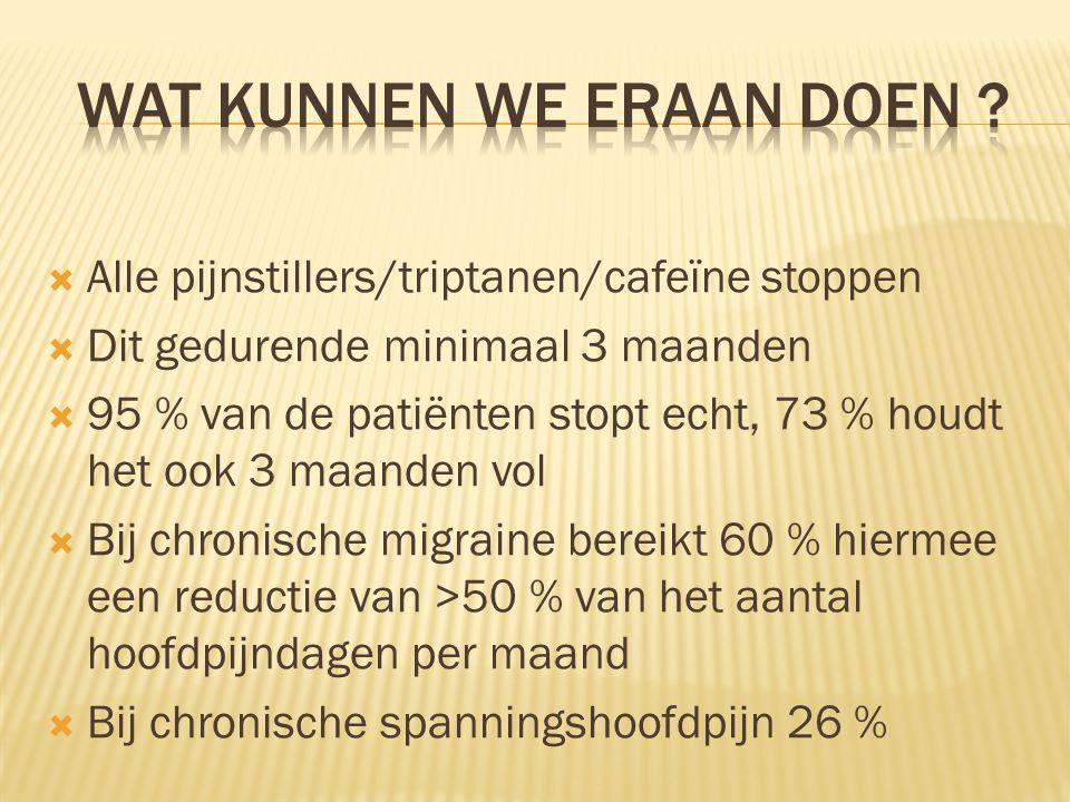  Alle pijnstillers/triptanen/cafeïne stoppen  Dit gedurende minimaal 3 maanden  95 % van de patiënten stopt echt, 73 % houdt het ook 3 maanden vol