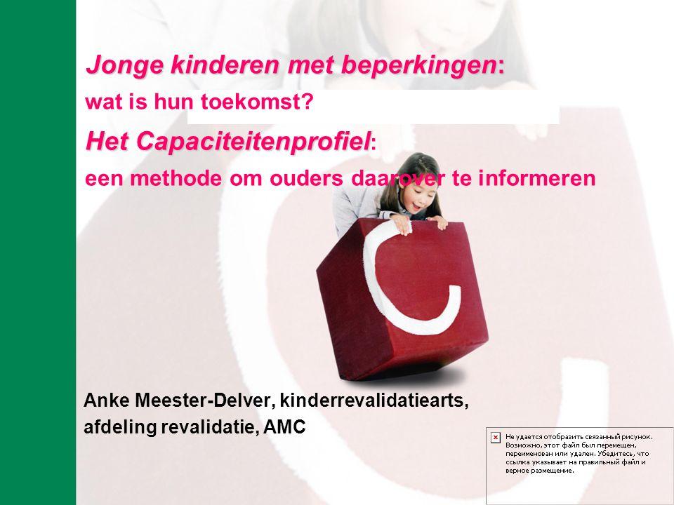 Anke Meester-Delver, kinderrevalidatiearts, afdeling revalidatie, AMC Jonge kinderen met beperkingen: wat is hun toekomst? Het Capaciteitenprofiel Het