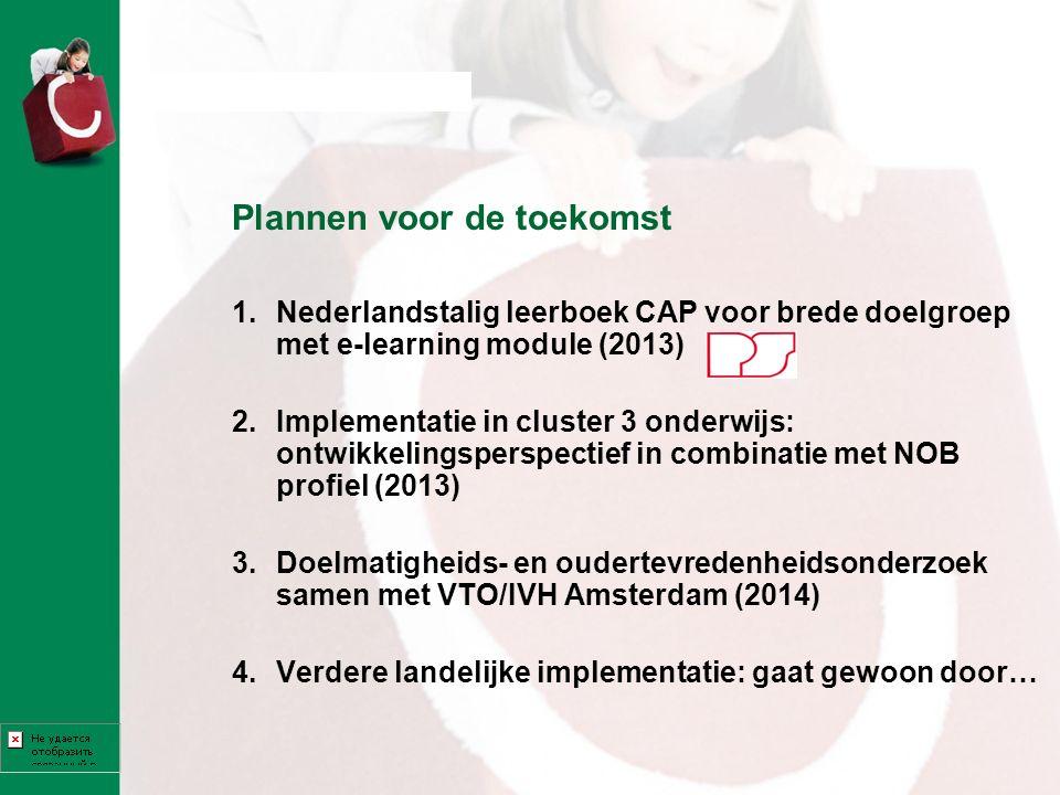 Plannen voor de toekomst 1.Nederlandstalig leerboek CAP voor brede doelgroep met e-learning module (2013) 2.Implementatie in cluster 3 onderwijs: ontw