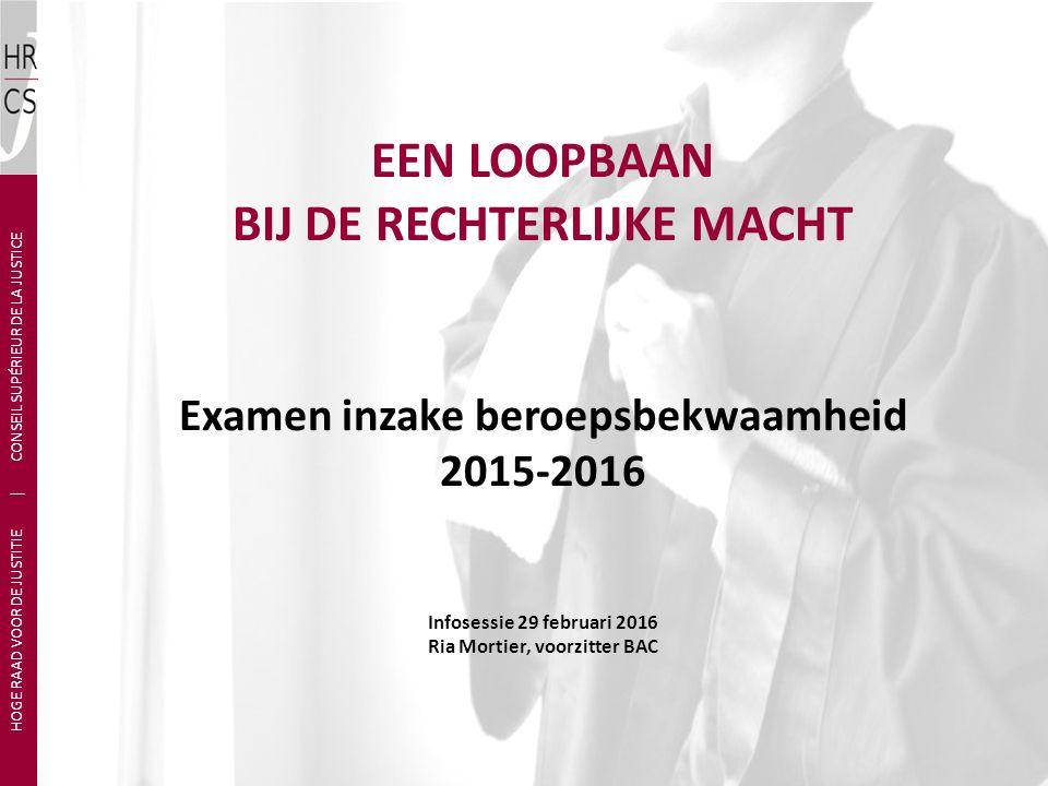 EEN LOOPBAAN BIJ DE RECHTERLIJKE MACHT Examen inzake beroepsbekwaamheid 2015-2016 Infosessie 29 februari 2016 Ria Mortier, voorzitter BAC HOGE RAAD VO