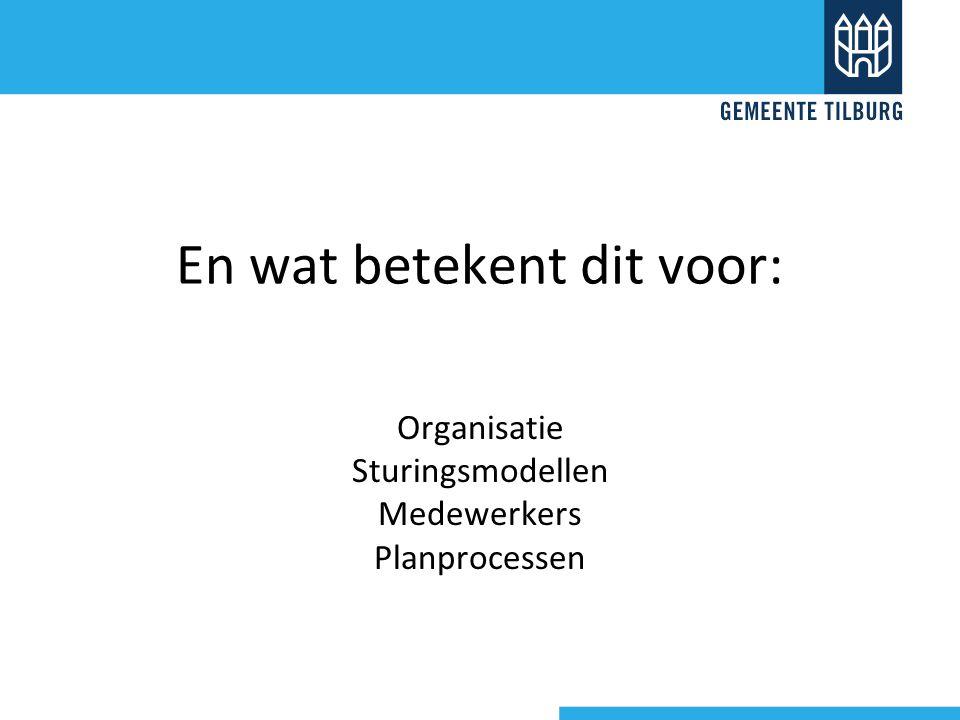 En wat betekent dit voor: Organisatie Sturingsmodellen Medewerkers Planprocessen