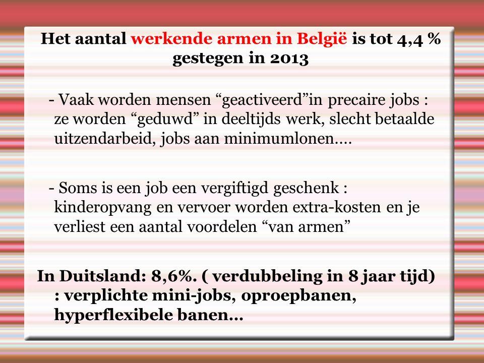Het aantal werkende armen in België is tot 4,4 % gestegen in 2013 - Vaak worden mensen geactiveerd in precaire jobs : ze worden geduwd in deeltijds werk, slecht betaalde uitzendarbeid, jobs aan minimumlonen....