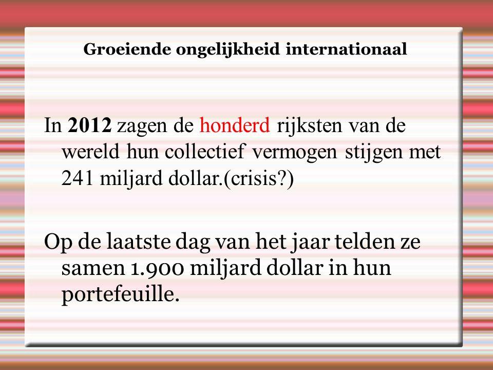 Groeiende ongelijkheid internationaal In 2012 zagen de honderd rijksten van de wereld hun collectief vermogen stijgen met 241 miljard dollar.(crisis ) Op de laatste dag van het jaar telden ze samen 1.900 miljard dollar in hun portefeuille.