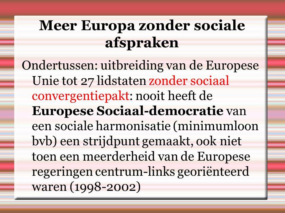 Meer Europa zonder sociale afspraken Ondertussen: uitbreiding van de Europese Unie tot 27 lidstaten zonder sociaal convergentiepakt: nooit heeft de Europese Sociaal-democratie van een sociale harmonisatie (minimumloon bvb) een strijdpunt gemaakt, ook niet toen een meerderheid van de Europese regeringen centrum-links georiënteerd waren (1998-2002)