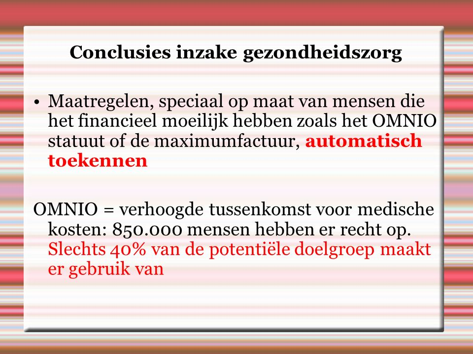 Conclusies inzake gezondheidszorg Maatregelen, speciaal op maat van mensen die het financieel moeilijk hebben zoals het OMNIO statuut of de maximumfactuur, automatisch toekennen OMNIO = verhoogde tussenkomst voor medische kosten: 850.000 mensen hebben er recht op.