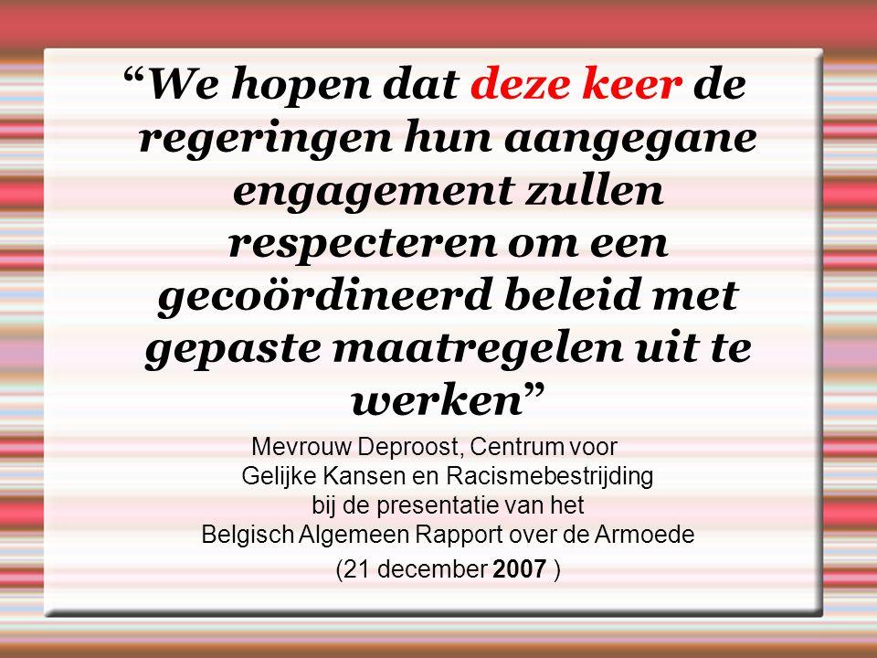 We hopen dat deze keer de regeringen hun aangegane engagement zullen respecteren om een gecoördineerd beleid met gepaste maatregelen uit te werken Mevrouw Deproost, Centrum voor Gelijke Kansen en Racismebestrijding bij de presentatie van het Belgisch Algemeen Rapport over de Armoede (21 december 2007 )