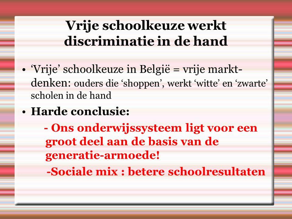 Vrije schoolkeuze werkt discriminatie in de hand 'Vrije' schoolkeuze in België = vrije markt- denken: ouders die 'shoppen', werkt 'witte' en 'zwarte' scholen in de hand Harde conclusie: - Ons onderwijssysteem ligt voor een groot deel aan de basis van de generatie-armoede.