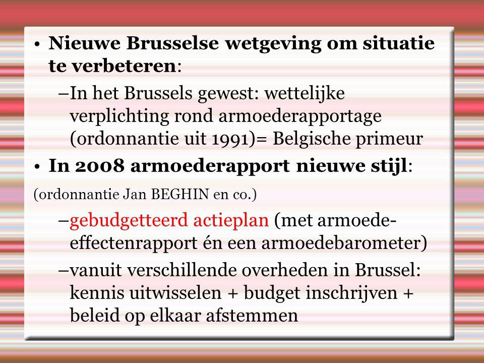 Nieuwe Brusselse wetgeving om situatie te verbeteren: –In het Brussels gewest: wettelijke verplichting rond armoederapportage (ordonnantie uit 1991)= Belgische primeur In 2008 armoederapport nieuwe stijl: (ordonnantie Jan BEGHIN en co.) –gebudgetteerd actieplan (met armoede- effectenrapport én een armoedebarometer) –vanuit verschillende overheden in Brussel: kennis uitwisselen + budget inschrijven + beleid op elkaar afstemmen