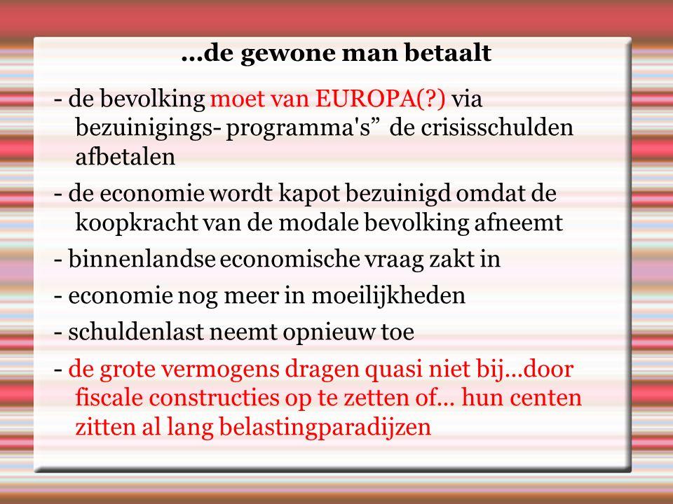 ...de gewone man betaalt - de bevolking moet van EUROPA( ) via bezuinigings- programma s de crisisschulden afbetalen - de economie wordt kapot bezuinigd omdat de koopkracht van de modale bevolking afneemt - binnenlandse economische vraag zakt in - economie nog meer in moeilijkheden - schuldenlast neemt opnieuw toe - de grote vermogens dragen quasi niet bij...door fiscale constructies op te zetten of...