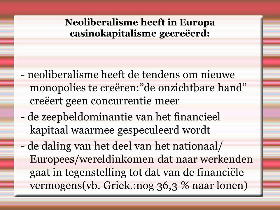 Neoliberalisme heeft in Europa casinokapitalisme gecreëerd: - neoliberalisme heeft de tendens om nieuwe monopolies te creëren: de onzichtbare hand creëert geen concurrentie meer - de zeepbeldominantie van het financieel kapitaal waarmee gespeculeerd wordt - de daling van het deel van het nationaal/ Europees/wereldinkomen dat naar werkenden gaat in tegenstelling tot dat van de financiële vermogens(vb.