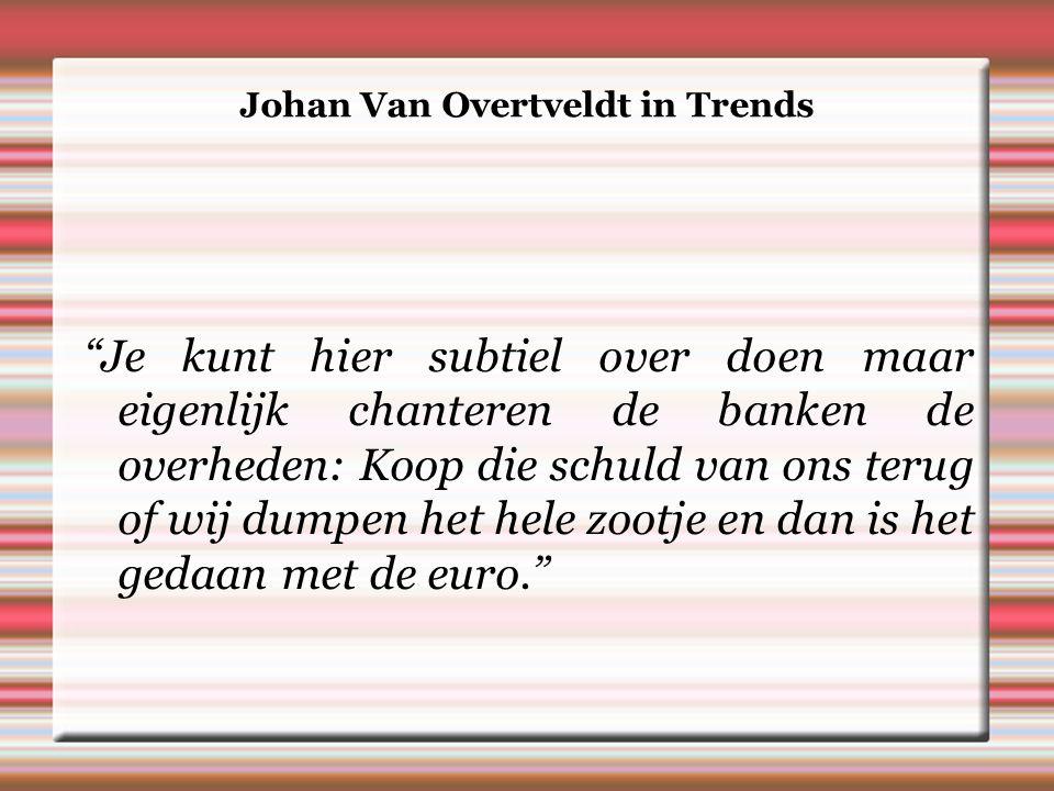 Johan Van Overtveldt in Trends Je kunt hier subtiel over doen maar eigenlijk chanteren de banken de overheden: Koop die schuld van ons terug of wij dumpen het hele zootje en dan is het gedaan met de euro.