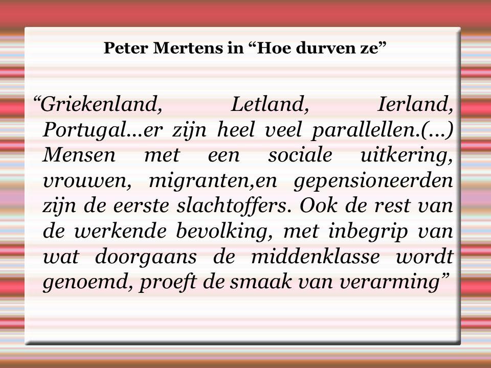 Peter Mertens in Hoe durven ze Griekenland, Letland, Ierland, Portugal...er zijn heel veel parallellen.(...) Mensen met een sociale uitkering, vrouwen, migranten,en gepensioneerden zijn de eerste slachtoffers.
