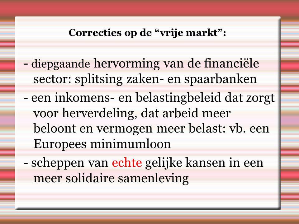 Correcties op de vrije markt : - diepgaande hervorming van de financiële sector: splitsing zaken- en spaarbanken - een inkomens- en belastingbeleid dat zorgt voor herverdeling, dat arbeid meer beloont en vermogen meer belast: vb.