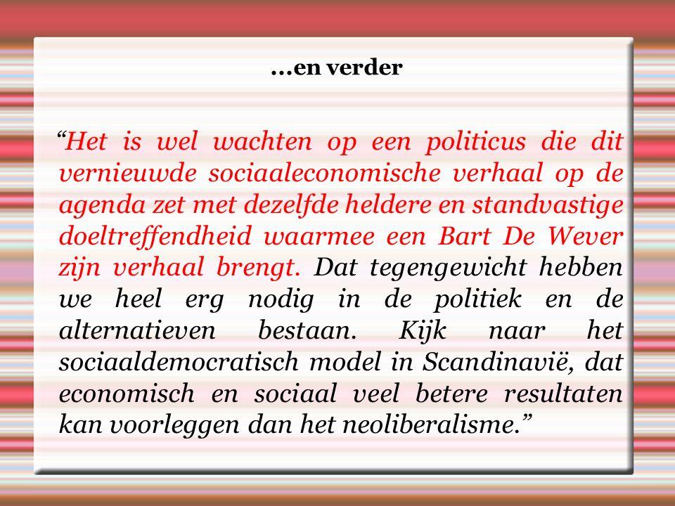 ...en verder Het is wel wachten op een politicus die dit vernieuwde sociaaleconomische verhaal op de agenda zet met dezelfde heldere en standvastige doeltreffendheid waarmee een Bart De Wever zijn verhaal brengt.