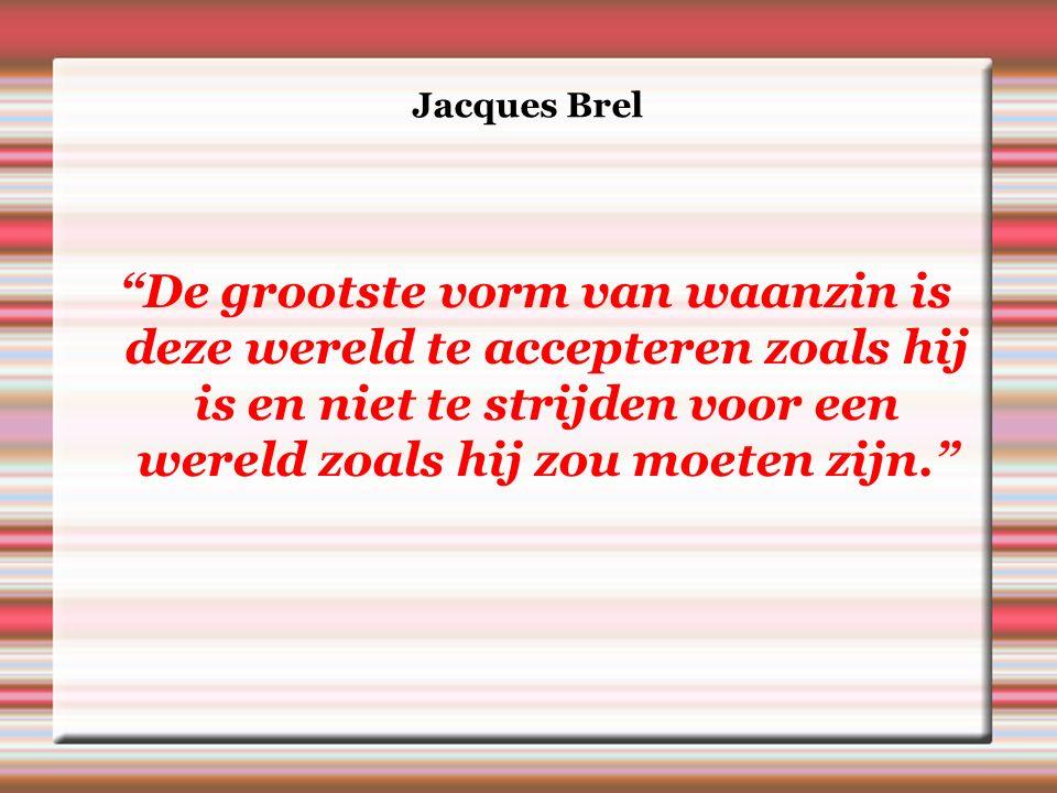Jacques Brel De grootste vorm van waanzin is deze wereld te accepteren zoals hij is en niet te strijden voor een wereld zoals hij zou moeten zijn.