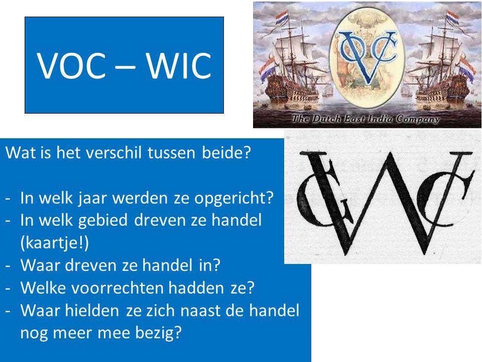 VOC – WIC Wat is het verschil tussen beide? -In welk jaar werden ze opgericht? -In welk gebied dreven ze handel (kaartje!) -Waar dreven ze handel in?