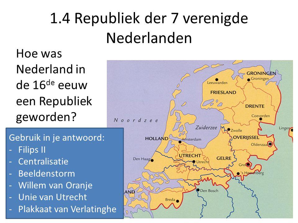 1.4 Republiek der 7 verenigde Nederlanden Hoe was Nederland in de 16 de eeuw een Republiek geworden.