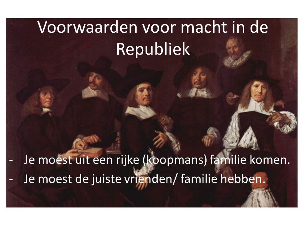 Voorwaarden voor macht in de Republiek -Je moest uit een rijke (koopmans) familie komen.