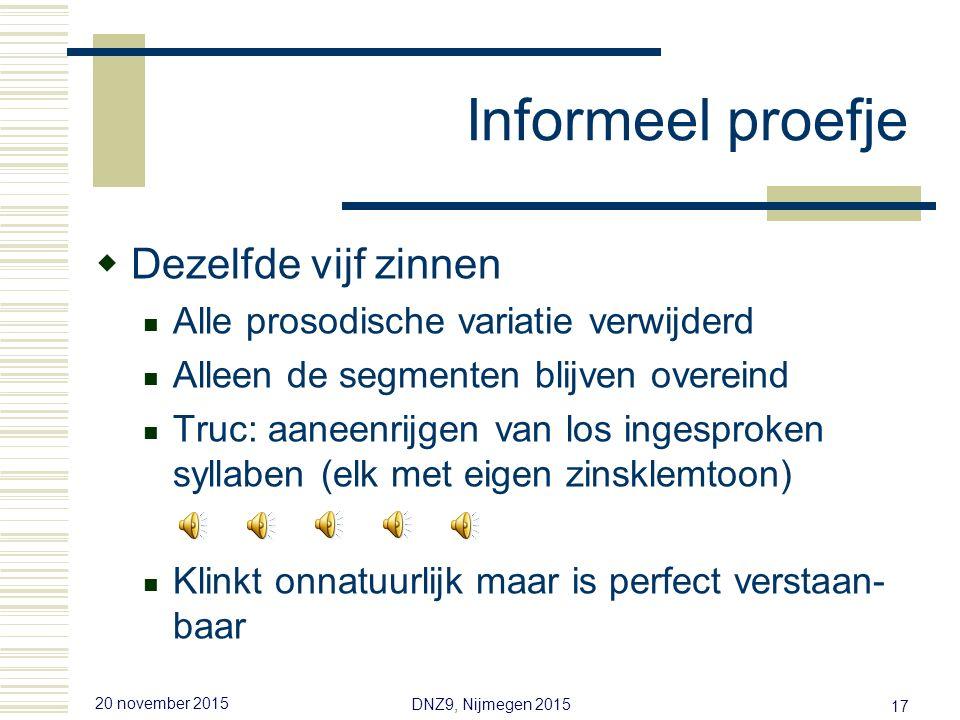 20 november 2015 DNZ9, Nijmegen 2015 16 Informeel proefje  Vijf korte Nederlands zinnen U hoort alleen de prosodie Truc 1: laag-af filteren (segmenten onherkenbaar) Truc 2: vervang segmenten door toetergeluid  Conclusie: niemand verstaat een woord