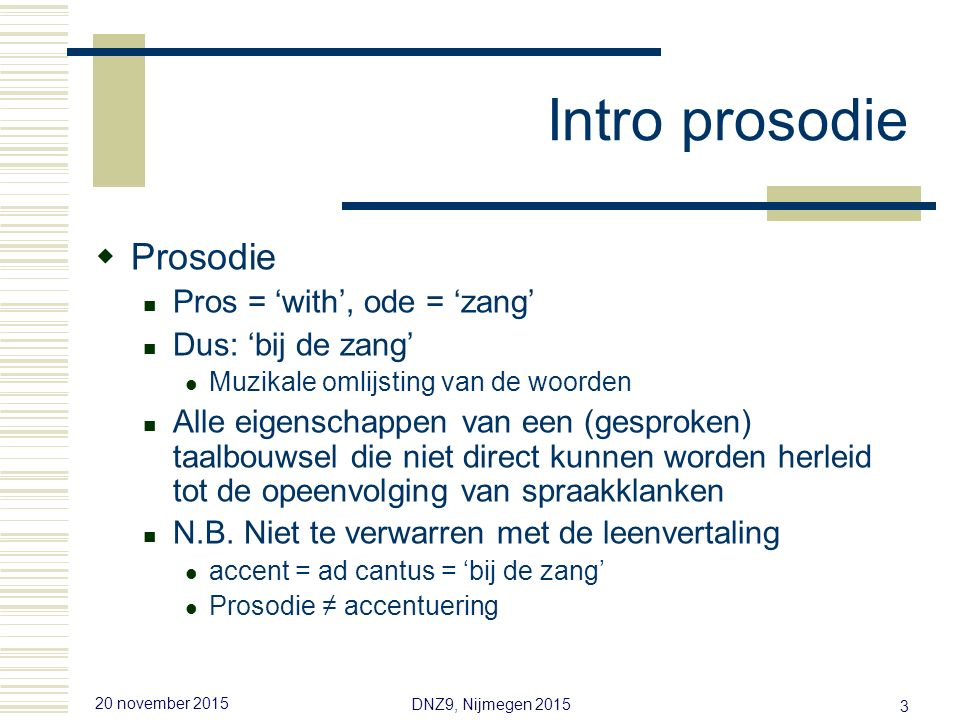 20 november 2015 DNZ9, Nijmegen 2015 3 Intro prosodie  Prosodie Pros = 'with', ode = 'zang' Dus: 'bij de zang' Muzikale omlijsting van de woorden Alle eigenschappen van een (gesproken) taalbouwsel die niet direct kunnen worden herleid tot de opeenvolging van spraakklanken N.B.