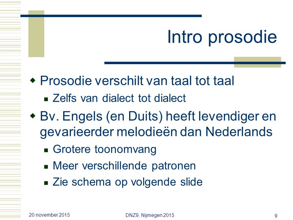 20 november 2015 DNZ9, Nijmegen 2015 19 Prosodie en zinstypering  Vijf onderwerpen/experimenten Vraagmelodie en vraagtype Fonetisch versus fonologisch Categoriale waarneming van grenstonen.