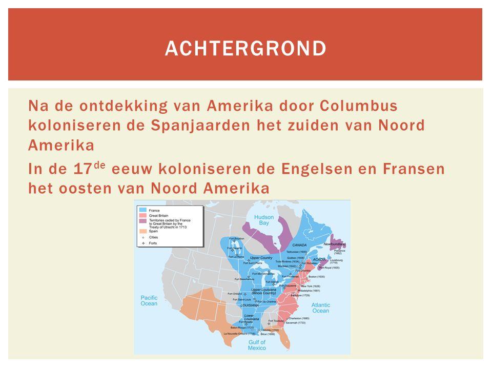Na de ontdekking van Amerika door Columbus koloniseren de Spanjaarden het zuiden van Noord Amerika In de 17 de eeuw koloniseren de Engelsen en Fransen