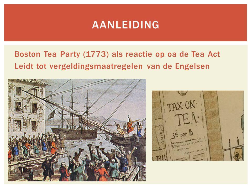 Boston Tea Party (1773) als reactie op oa de Tea Act Leidt tot vergeldingsmaatregelen van de Engelsen AANLEIDING