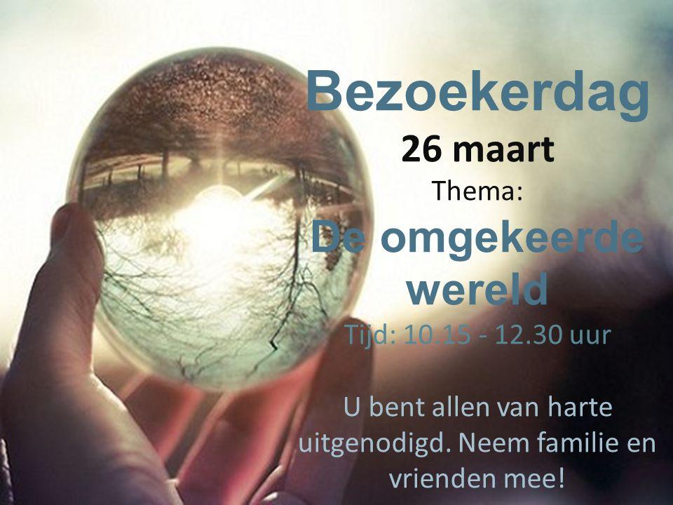 Bezoekerdag 26 maart Thema: De omgekeerde wereld Tijd: 10.15 - 12.30 uur U bent allen van harte uitgenodigd.