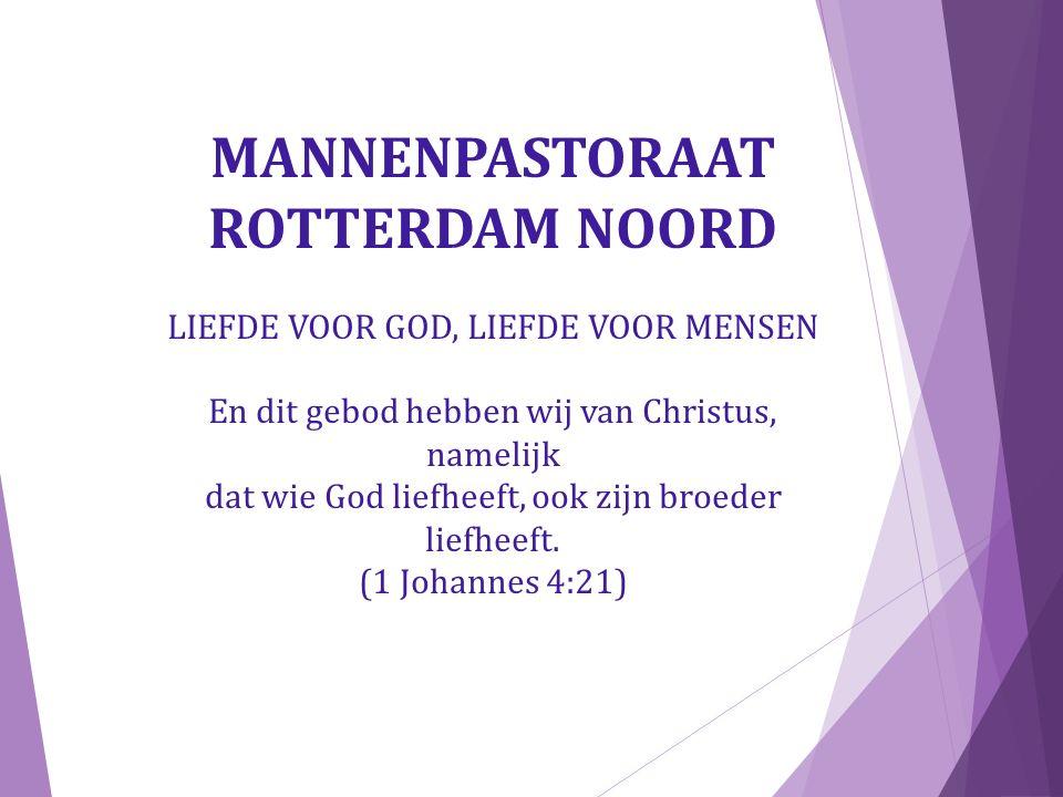 MANNENPASTORAAT ROTTERDAM NOORD LIEFDE VOOR GOD, LIEFDE VOOR MENSEN En dit gebod hebben wij van Christus, namelijk dat wie God liefheeft, ook zijn broeder liefheeft.