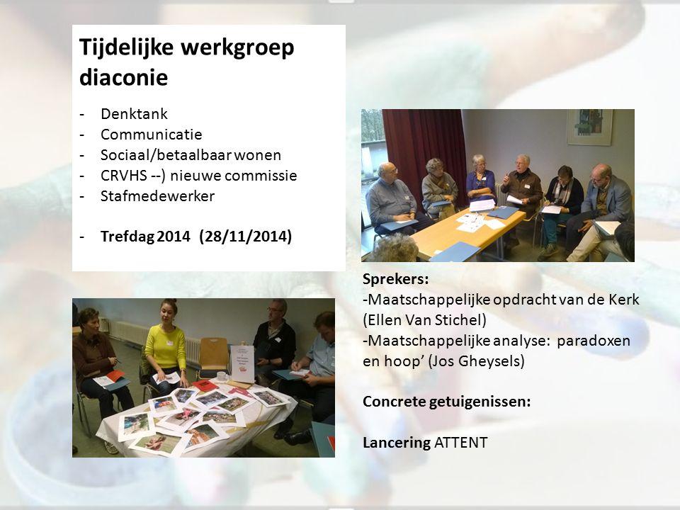 Tijdelijke werkgroep diaconie -Denktank -Communicatie -Sociaal/betaalbaar wonen -CRVHS --) nieuwe commissie -Stafmedewerker -Trefdag 2014 (28/11/2014) Sprekers: -Maatschappelijke opdracht van de Kerk (Ellen Van Stichel) -Maatschappelijke analyse: paradoxen en hoop' (Jos Gheysels) Concrete getuigenissen: Lancering ATTENT