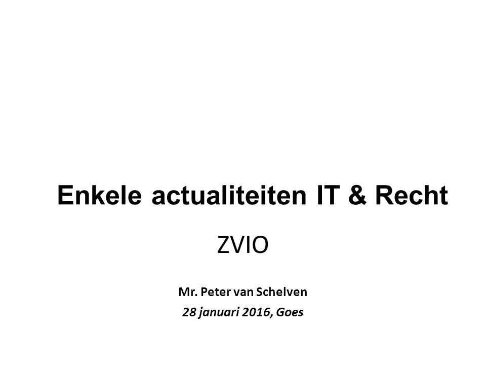 Enkele actualiteiten IT & Recht ZVIO Mr. Peter van Schelven 28 januari 2016, Goes