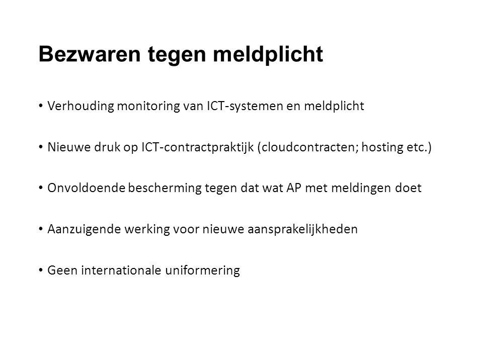 Bezwaren tegen meldplicht Verhouding monitoring van ICT-systemen en meldplicht Nieuwe druk op ICT-contractpraktijk (cloudcontracten; hosting etc.) Onvoldoende bescherming tegen dat wat AP met meldingen doet Aanzuigende werking voor nieuwe aansprakelijkheden Geen internationale uniformering