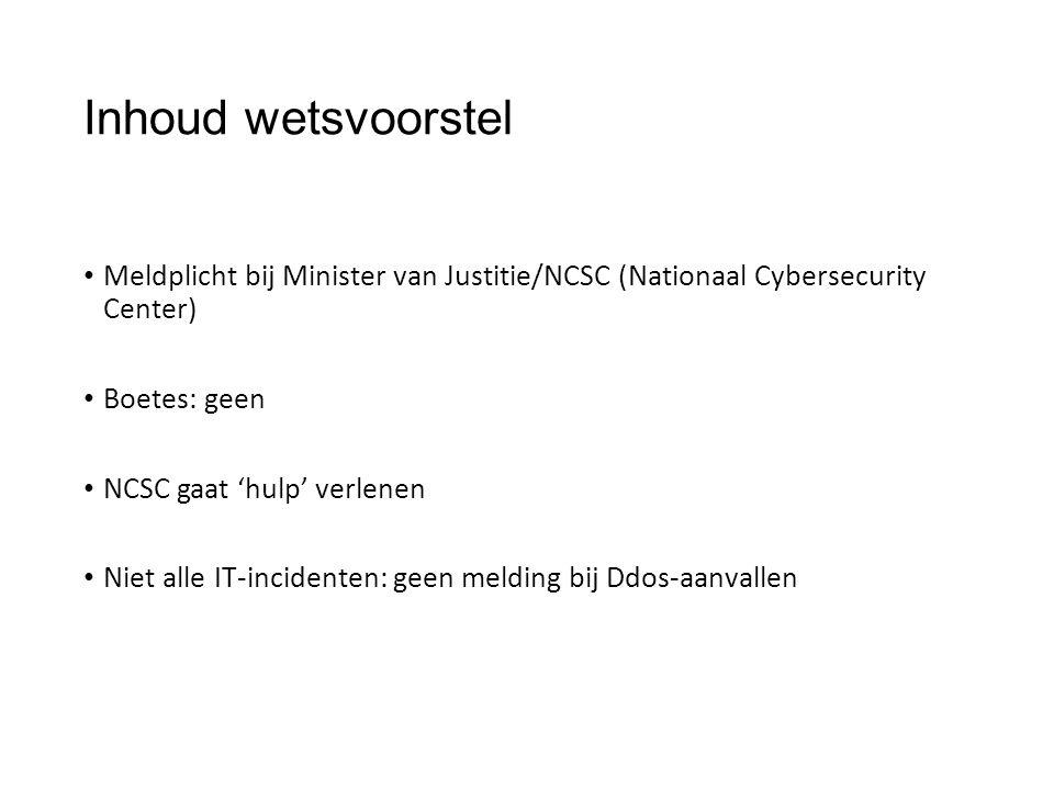 Inhoud wetsvoorstel Meldplicht bij Minister van Justitie/NCSC (Nationaal Cybersecurity Center) Boetes: geen NCSC gaat 'hulp' verlenen Niet alle IT-incidenten: geen melding bij Ddos-aanvallen