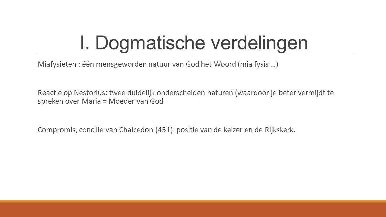 I. Dogmatische verdelingen Miafysieten : één mensgeworden natuur van God het Woord (mia fysis …) Reactie op Nestorius: twee duidelijk onderscheiden na
